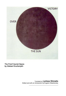 Victory over the Sun The First Futurist Opera by Aleksei Kruchenykh Translated by Larissa Shmailo